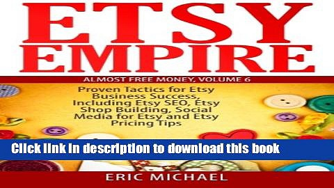 Read Book Etsy Empire: Proven Tactics for Your Etsy Business Success, Including Etsy SEO, Etsy