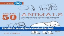 Read Book Draw 50 Animals: The Step-by-Step Way to Draw Elephants, Tigers, Dogs, Fish, Birds, and