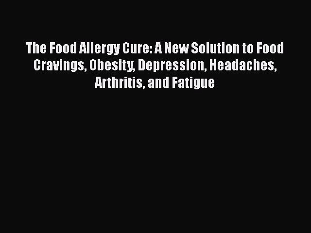 Read The Food Allergy Cure: A New Solution to Food Cravings Obesity Depression Headaches Arthritis