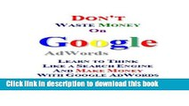 [PDF] Don t Waste Money on Google AdWords: Learn to Think Like a Search Engine and Make Money with