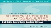 Download Twelve Steps to Spiritual Freedom: Understanding the Christian Roots of Twelve Step