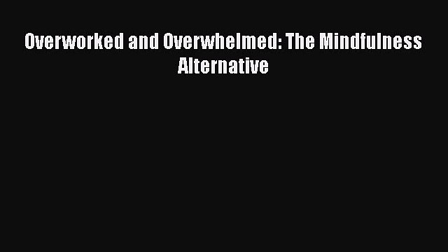 READ book  Overworked and Overwhelmed: The Mindfulness Alternative  Full E-Book