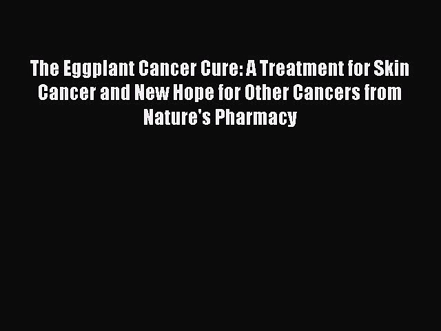 READ book  The Eggplant Cancer Cure: A Treatment for Skin Cancer and New Hope for Other Cancers