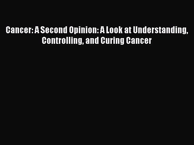 READ book  Cancer: A Second Opinion: A Look at Understanding Controlling and Curing Cancer