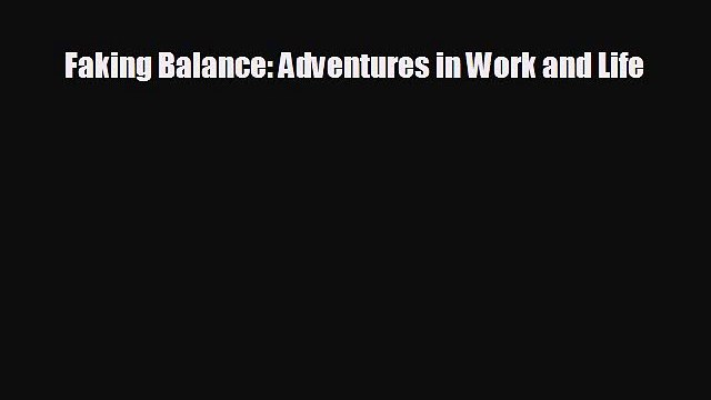 Pdf Download Faking Balance: Adventures in Work and Life