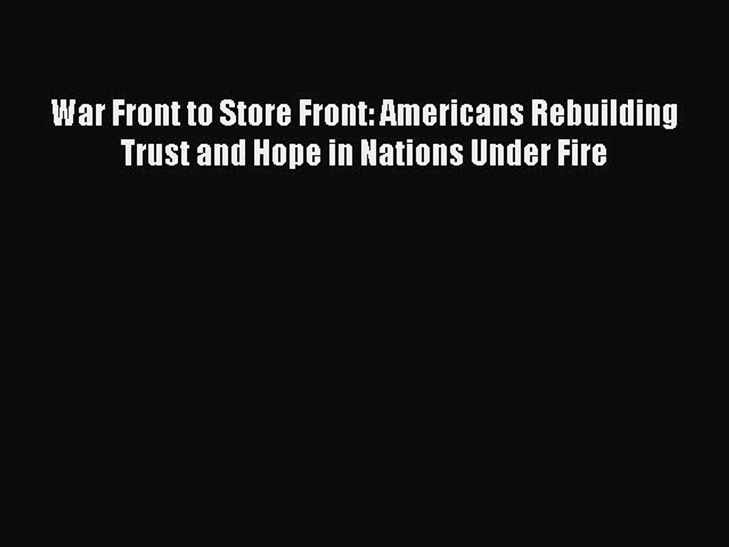 DOWNLOAD FREE E-books  War Front to Store Front: Americans Rebuilding Trust and Hope in Nations