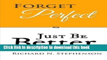 Ebook Forget Perfect, Just Be Better: 101 Simple Ways to Grow in Relationships, at Work, in Life,