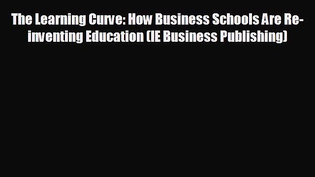 READ book The Learning Curve: How Business Schools Are Re-inventing Education (IE Business