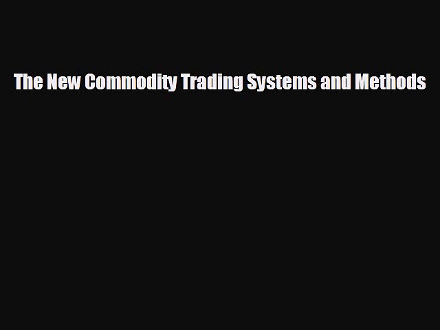 Free [PDF] Downlaod The New Commodity Trading Systems and Methods READ ONLINE