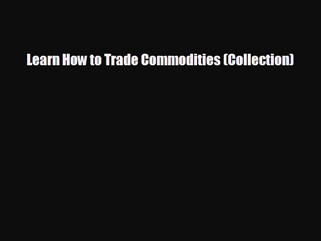 FREE PDF Learn How to Trade Commodities (Collection) READ ONLINE