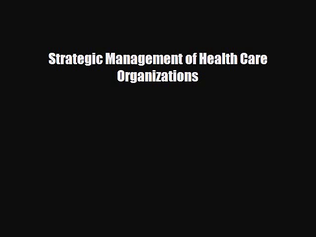different  Strategic Management of Health Care Organizations