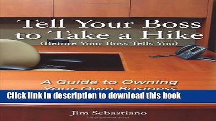 Ebook Tell Your Boss to Take A Hike (Before Your Boss Tells You): A Guide To Owning Your Own