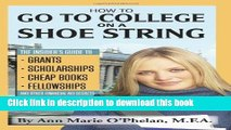 Ebook How to Go to College on a Shoe String: The Insider s Guide to Grants, Scholarships, Cheap