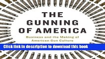 Ebook The Gunning of America: Business and the Making of American Gun Culture Full Online