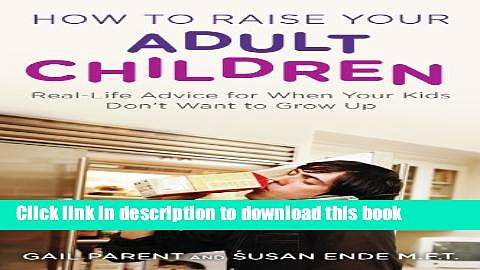 Ebook How to Raise Your Adult Children: Real-Life Advice for When Your Kids Don t Want to Grow Up
