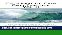 [Read PDF] Chiropractic Cash Only Practice, Vol. II: A Chiropractor s Journey Through a