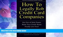 Must Have  How to Legally Rob Credit-Card Companies: Get Out of Debt Faster, Raise Your Credit