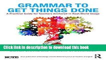 Download Grammar to Get Things Done: A Practical Guide for Teachers Anchored in Real-World Usage