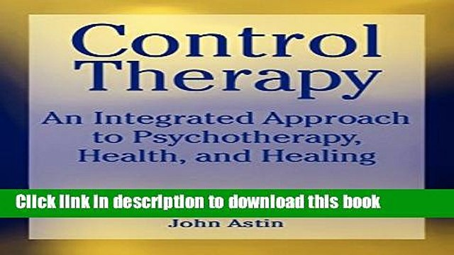 [Popular Books] Control Therapy: An Integrated Approach to Psychotherapy, Health, and Healing Full