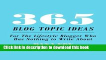 [Download] 365 Blog Topic Ideas: For The Lifestyle Blogger Who Has Nothing to Write About