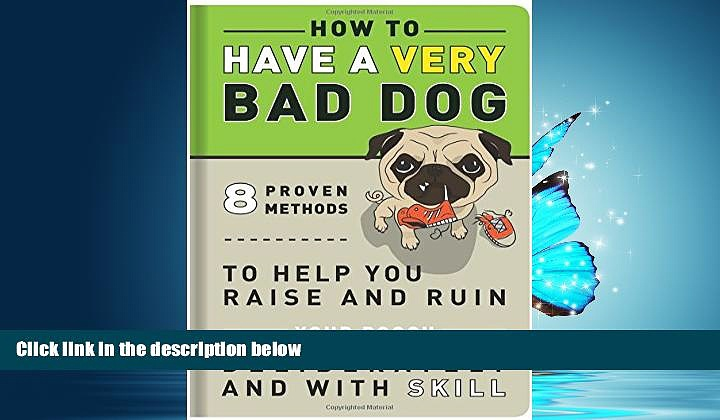 For you How to Have a Very Bad Dog: 8 Proven Methods To Help You Raise and Ruin Your Pooch