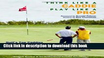 [Popular Books] Think Like a Caddie...Play Like a Pro: Golf s Top Caddies Share Their Winning