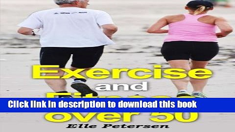 [Download] Exercise and Fitness over 50: A Guide to Exercise over 50 and Exercise for Seniors