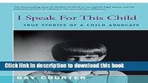[Popular Books] I Speak for This Child: True Stories of a Child Advocate[ I SPEAK FOR THIS CHILD: