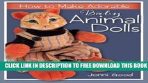 [Download] How to Make Adorable Baby Animal Dolls: With Soft-Sculpted Bodies and Heads Made with