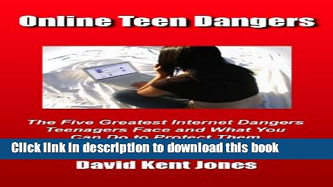 [Download] Online Teen Dangers: The Five Greatest Internet Dangers Teenagers Face And What You Can