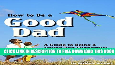 New Book How to Be a Good Dad: A Guide to Being a Loving and Supportive Father to Raise Happy and