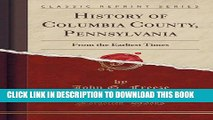 Collection Book History of Columbia County, Pennsylvania: From the Earliest Times (Classic Reprint)