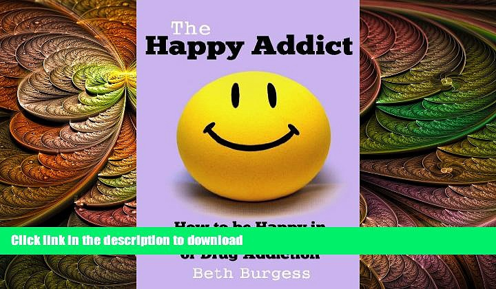READ BOOK  The Happy Addict: How to be Happy in Recovery from Alcoholism or Drug Addiction  PDF