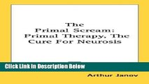 [Reads] The Primal Scream: Primal Therapy, The Cure For Neurosis Online Ebook