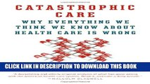 [PDF] Catastrophic Care: Why Everything We Think We Know about Health Care Is Wrong Full Online