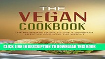 [PDF] The Vegan Cookbook:  The Beginners Guide To Live a Different Lifestyle - And Lose The Weight