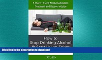 READ BOOK  Stop Drinking Alcohol: How to Stop Drinking Alcohol   Start Living Sober: A Short 12