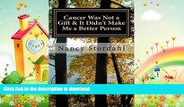 READ BOOK  Cancer Was Not a Gift   It Didn t Make Me a Better Person: A memoir about cancer as I