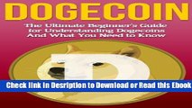 Dogecoin: The Ultimate Beginner s Guide for Understanding Dogecoin And What You Need to Know