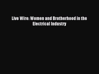[PDF] Live Wire: Women and Brotherhood in the Electrical Industry Full Online