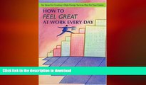 READ BOOK  How To Feel Great At Work Every Day: Six Steps For Creating A High-Energy Success Plan