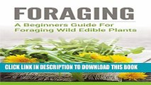 [PDF] Foraging: A Beginners Guide to Foraging Wild Edible Plants (foraging, wild edible plants,