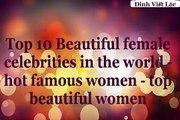 Top 10 Beautiful Top 10 Beautiful in the world hot famous women  top beautiful women
