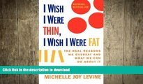 GET PDF  I Wish I Were Thin, I Wish I Were Fat: The Real Reasons We Overeat and What We Can Do