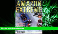 complete  Amazon Extreme: Three Ordinary Guys, One Rubber Raft and the Most Dangerous River on Earth