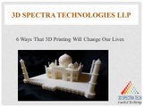 6 Ways That 3D Printing Will Change Our Lives – 3D Spectra Technologies LLP