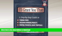 READ BOOK  I ll Grant You That: A Step-by-Step Guide to Finding Funds, Designing Winning
