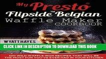 [PDF] My Presto FlipSide Belgian Waffle Maker Cookbook: 100 Wild Waffle Iron Recipes That Will Be