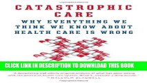 [PDF] Catastrophic Care: Why Everything We Think We Know about Health Care Is Wrong Full Collection