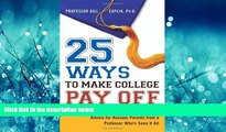 READ book  25 Ways to Make College Pay Off: Advice for Anxious Parents from a Professor Who s See